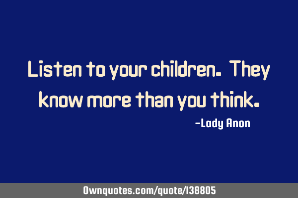 Listen to your children. They know more than you