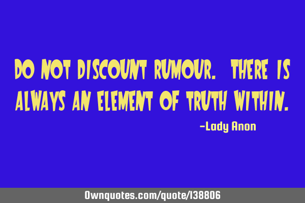 Do not discount rumour. There is always an element of truth
