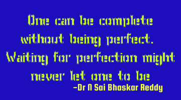 One can be complete without being perfect. Waiting for perfection might never let one to be