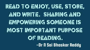 Read to enjoy, use, store, and write. Sharing and empowering someone is most important purpose of