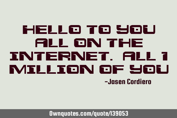 HELLO TO YOU ALL ON THE INTERNET. ALL 1 MILLION OF YOU