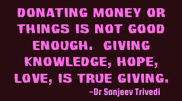 Donating money or things is not good enough. Giving knowledge, hope, love, is true giving.