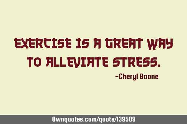 Exercise is a great way to alleviate