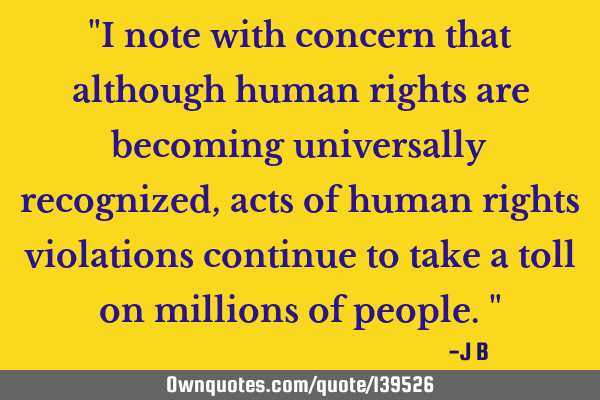 I note with concern that although human rights are becoming universally recognized, acts of human