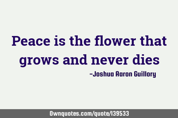 Peace is the flower that grows and never