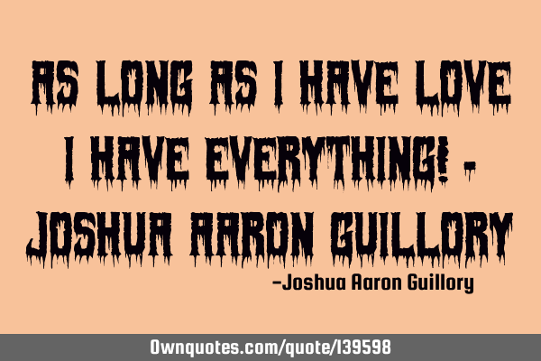 As long as I have love I have everything! - Joshua Aaron G
