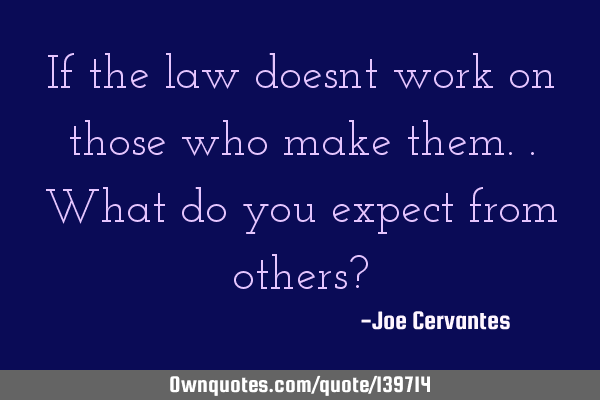 If the law doesnt work on those who make them..what do you expect from others?