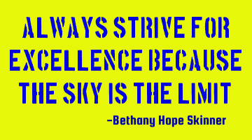 Always strive for excellence because the sky is the limit!