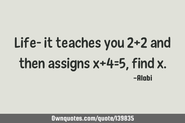 Life- it teaches you 2+2 and then assigns x+4=5, find