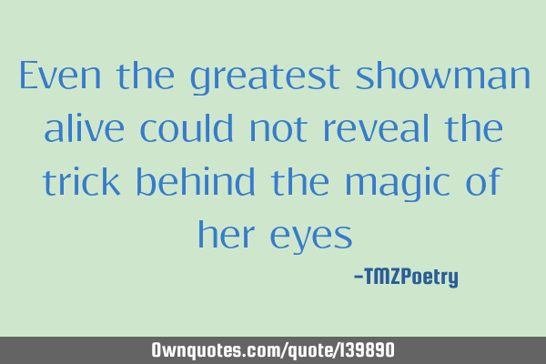 Even the greatest showman alive could not reveal the trick behind the magic of her eyes