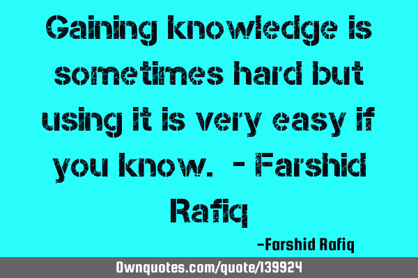 Gaining knowledge is sometimes hard but using it is very easy if you know. - Farshid R