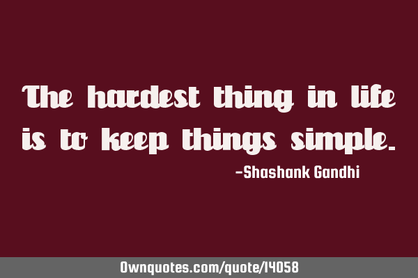 The hardest thing in life is to keep things