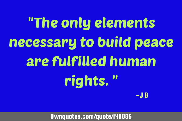 The only elements necessary to build peace are fulfilled human