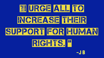 I urge all to increase their support for human rights.