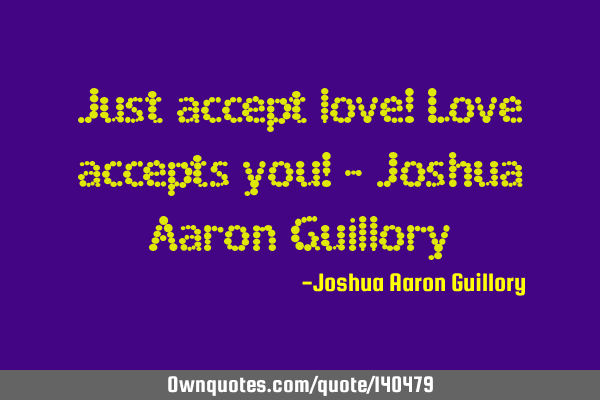 Just accept love! Love accepts you! - Joshua Aaron G