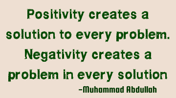 Positivity creates a solution to every problem. Negativity creates a problem in every solution