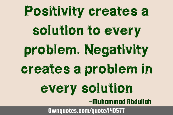 Positivity Creates A Solution To Every Problem Negativity