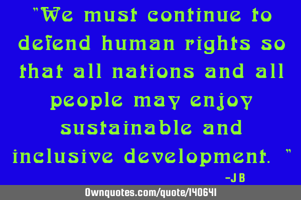 """We must continue to defend human rights so that all nations and all people may enjoy sustainable"