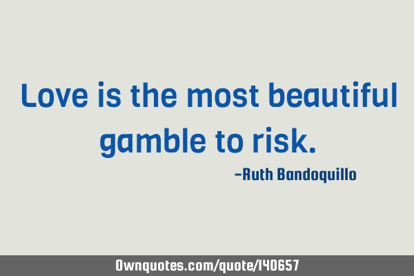Love is the most beautiful gamble to