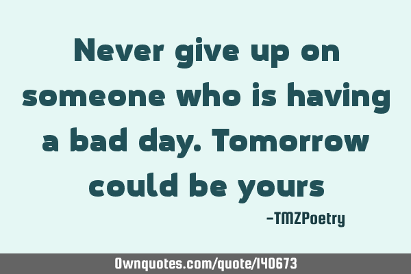 Never give up on someone who is having a bad day. Tomorrow could be yours