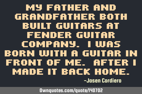 MY FATHER AND GRANDFATHER BOTH BUILT GUITARS AT FENDER GUITAR COMPANY. I WAS BORN WITH A GUITAR IN F