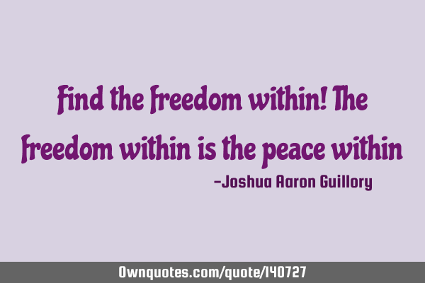 Find the freedom within! The freedom within is the peace within