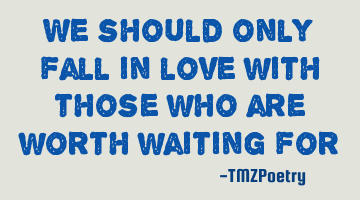We should only fall in love with those who are worth waiting for