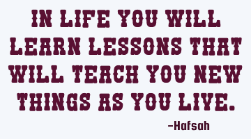 In life you will learn lessons that will teach you new things as you live.
