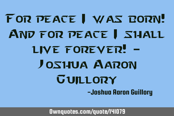For peace I was born! And for peace I shall live forever! - Joshua Aaron G