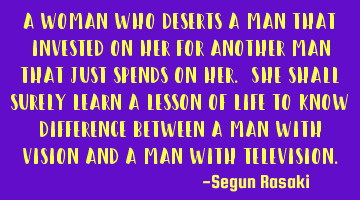 A woman who deserts a man that invested on her for another man that just spends on her. She shall