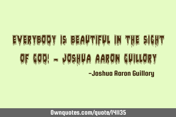 Everybody is beautiful in the sight of God! - Joshua Aaron G