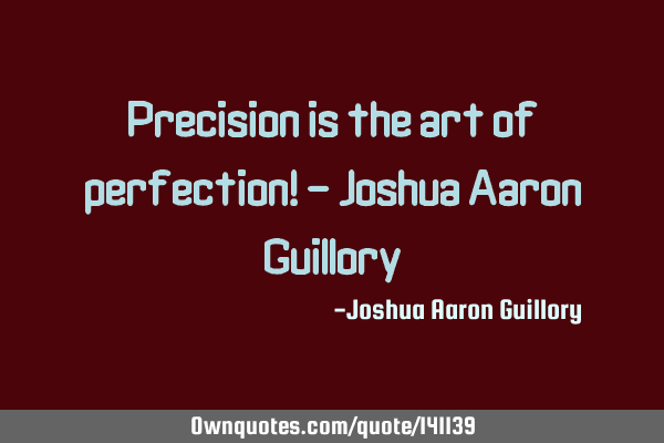 Precision is the art of perfection! - Joshua Aaron G