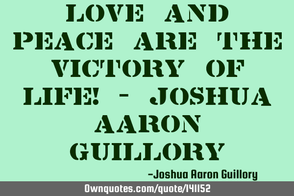 Love and peace are the victory of life! - Joshua Aaron G
