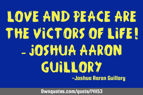 Love and peace are the victors of life! - Joshua Aaron G
