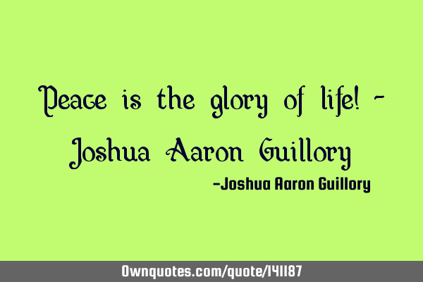 Peace is the glory of life! - Joshua Aaron G