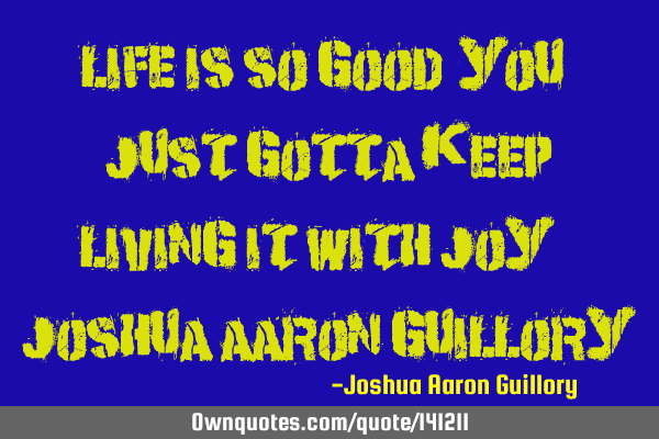 Life is so good! You just gotta keep living it with joy! - Joshua Aaron G