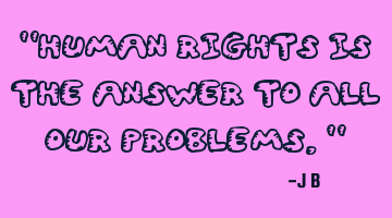 Human rights is the answer to all our problems.