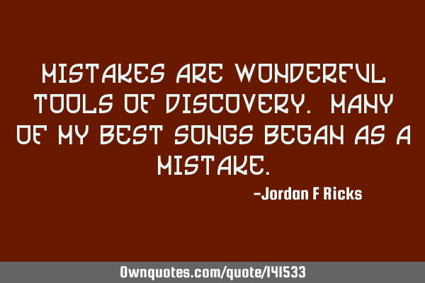 Mistakes are wonderful tools of discovery. Many of my best songs began as a