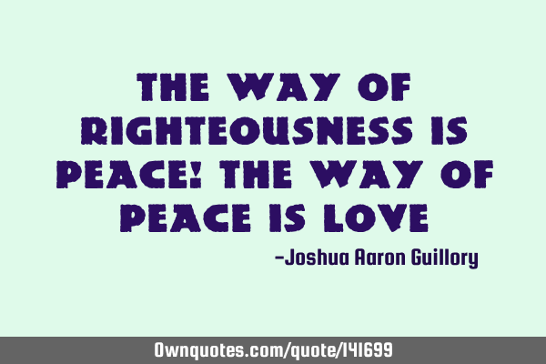 The way of righteousness is peace! The way of peace is