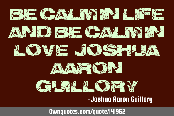 Be calm in life! And be calm in love! - Joshua Aaron G