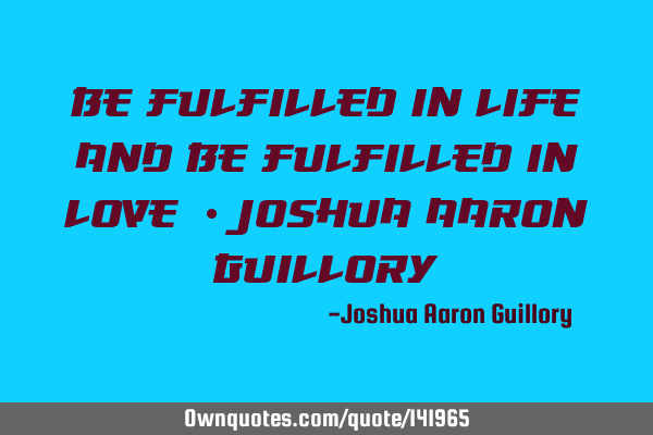 Be fulfilled in life! And be fulfilled in love! - Joshua Aaron G