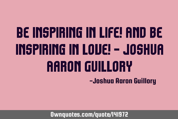 Be inspiring in life! And be inspiring in love! - Joshua Aaron G