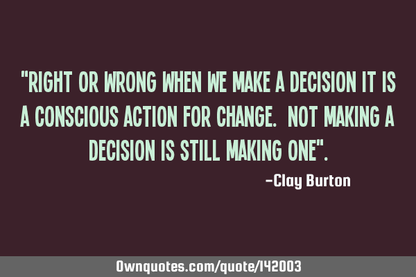 """Right or wrong when we make a decision it is a conscious action for change. Not making a decision"