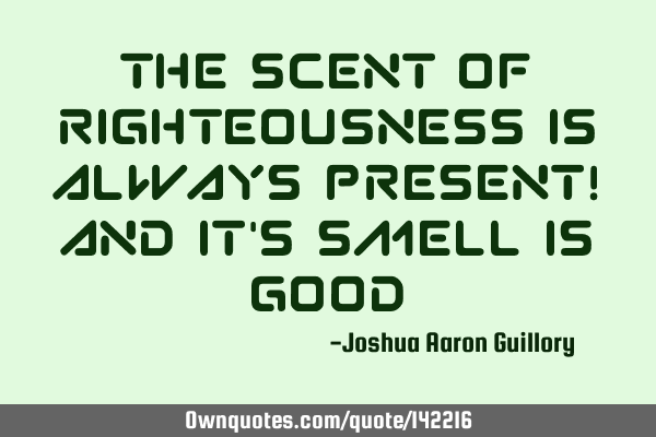 The scent of righteousness is always present! And it