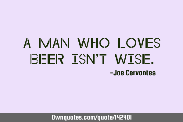 A man who loves beer isn