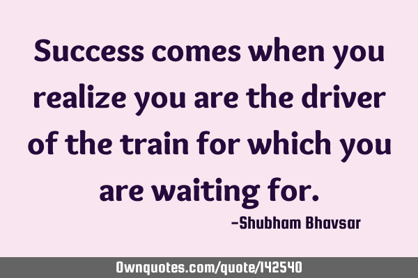 Success comes when you realize you are the driver of the train for which you are waiting