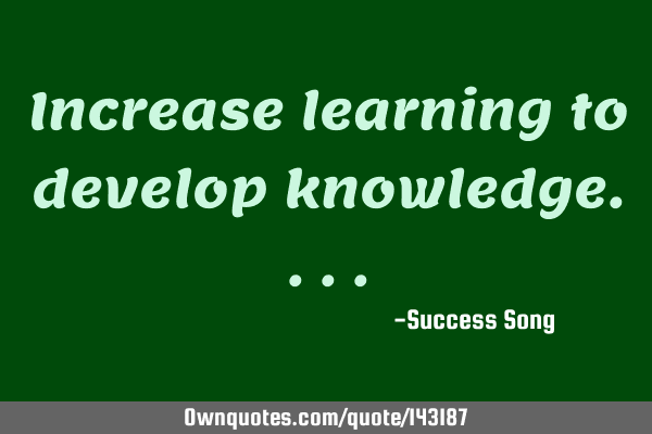 Increase learning to develop