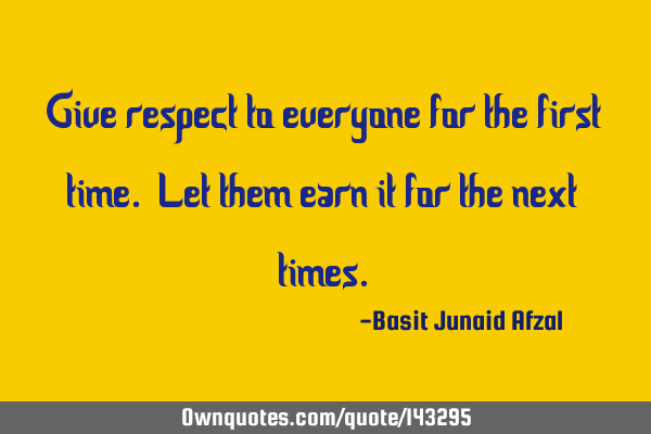 Give respect to everyone for the first time. Let them earn it for the next