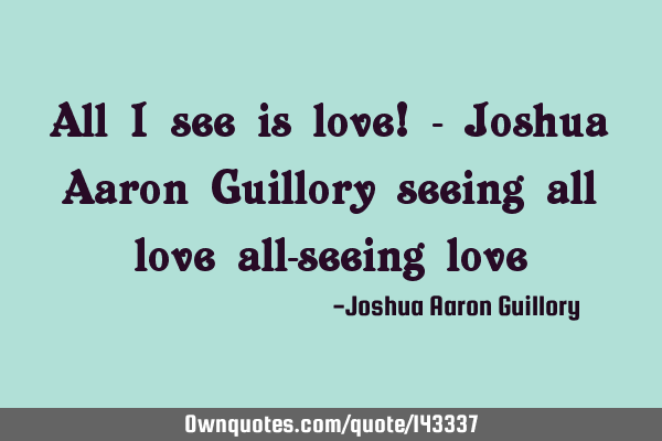 All I see is love! - Joshua Aaron Guillory seeing all love all-seeing