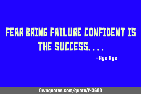 Fear bring failure confident is the